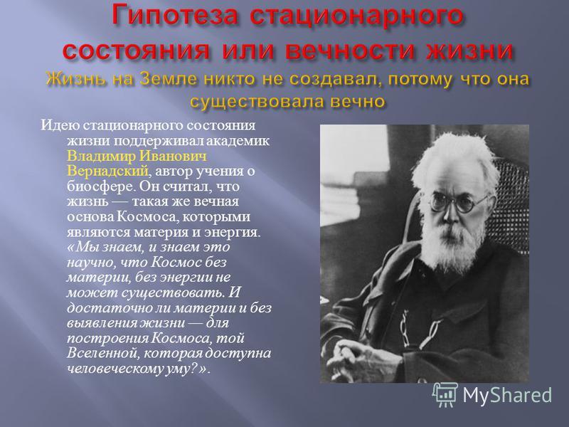 Идею стационарного состояния жизни поддерживал академик Владимир Иванович Вернадский, автор учения о биосфере. Он считал, что жизнь такая же вечная основа Космоса, которыми являются материя и энергия. « Мы знаем, и знаем это научно, что Космос без ма