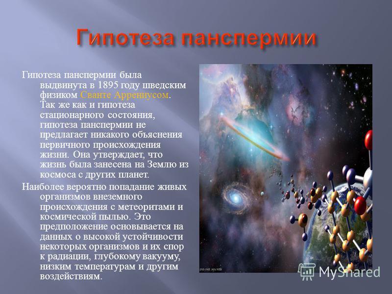 Гипотеза панспермии была выдвинута в 1895 году шведским физиком Сванте Аррениусом. Так же как и гипотеза стационарного состояния, гипотеза панспермии не предлагает никакого объяснения первичного происхождения жизни. Она утверждает, что жизнь была зан