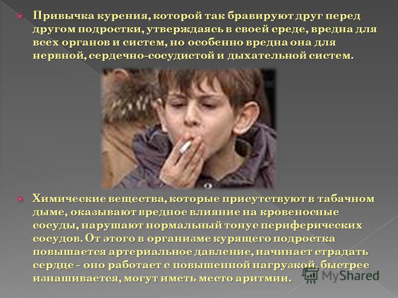 Привычка курения, которой так бравируют друг перед другом подростки, утверждаясь в своей среде, вредна для всех органов и систем, но особенно вредна она для нервной, сердечно-сосудистой и дыхательной систем. Привычка курения, которой так бравируют др