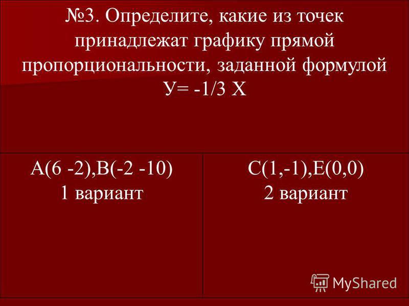 3. Определите, какие из точек принадлежат графику прямой пропорциональности, заданной формулой У= -1/3 Х А(6 -2),В(-2 -10) 1 вариант С(1,-1),Е(0,0) 2 вариант