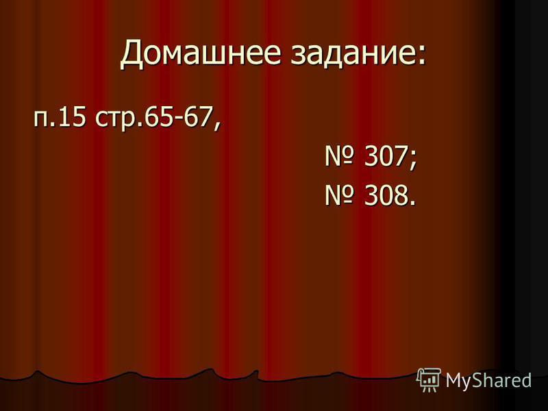 Домашнее задание: п.15 стр.65-67, 307; 307; 308. 308.