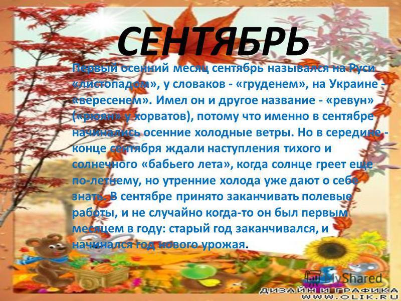 СЕНТЯБРЬ Первый осенний месяц сентябрь назывался на Руси «листопадом», у словаков - «груденем», на Украине - «вересенем». Имел он и другое название - «ревун» («рюян» у хорватов), потому что именно в сентябре начинались осенние холодные ветры. Но в се