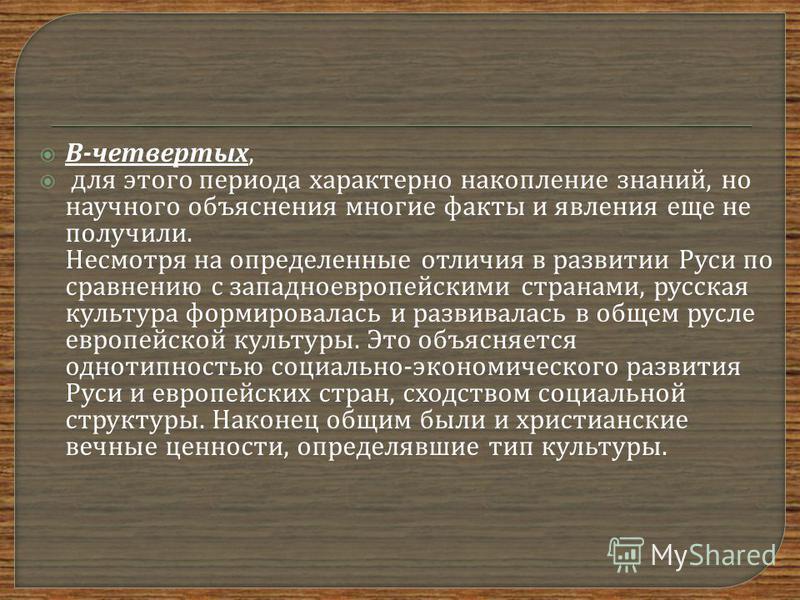 В - четвертых, для этого периода характерно накопление знаний, но научного объяснения многие факты и явления еще не получили. Несмотря на определенные отличия в развитии Руси по сравнению с западноевропейскими странами, русская культура формировалась