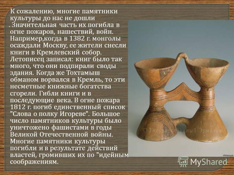 К сожалению, многие памятники культуры до нас не дошли. Значительная часть их погибла в огне пожаров, нашествий, войн. Например, когда в 1382 г. монголы осаждали Москву, ее жители снесли книги в Кремлевский собор. Летописец записал : книг было так мн