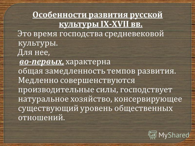 Особенности развития русской культуры IX-XVII вв. Это время господства средневековой культуры. Для нее, во - первых, характерна общая замедленность темпов развития. Медленно совершенствуются производительные силы, господствует натуральное хозяйство,