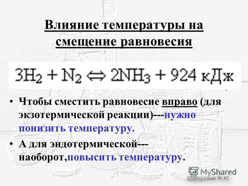 Влияние температуры на смещение равновесия Чтобы сместить равновесие вправо (для экзотермической реакции)---нужно понизить температуру. А для эндотермической--- наоборот,повысить температуру.