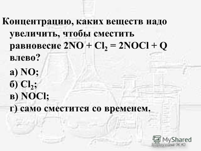Концентрацию, каких веществ надо увеличить, чтобы сместить равновесие 2NO + Cl 2 = 2NOCl + Q влево? а) NO; б) Cl 2 ; в) NOCl; г) само сместится со временем.