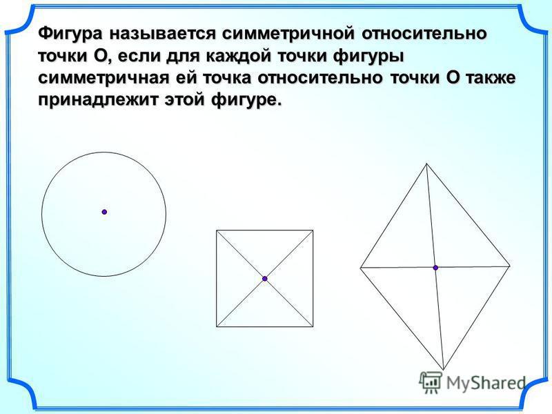 Фигура называется симметричной относительно точки О, если для каждой точки фигуры симметричная ей точка относительно точки О также принадлежит этой фигуре.