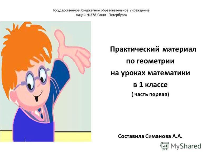 Государственное бюджетное образовательное учреждение лицей 378 Санкт- Петербурга Практический материал по геометрии на уроках математики в 1 классе ( часть первая) Составила Симанова А.А.