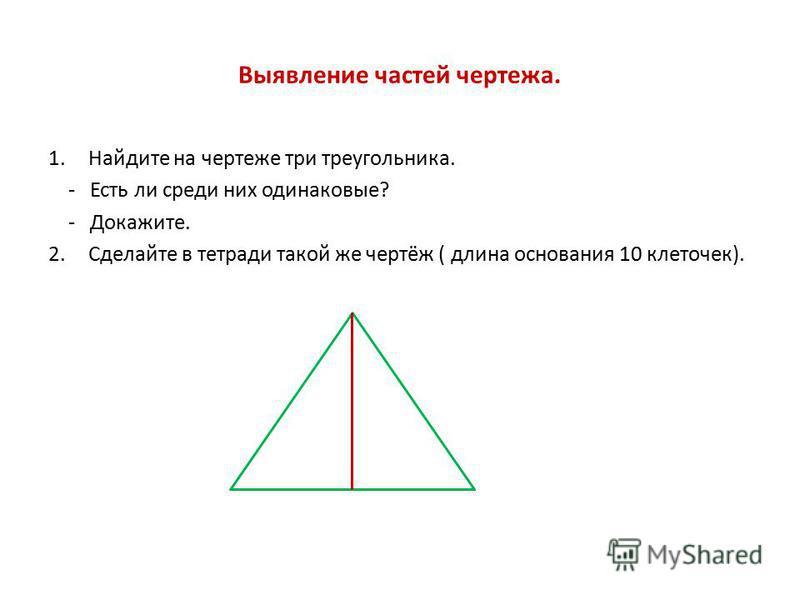Выявление частей чертежа. 1. Найдите на чертеже три треугольника. - Есть ли среди них одинаковые? - Докажите. 2. Сделайте в тетради такой же чертёж ( длина основания 10 клеточек).