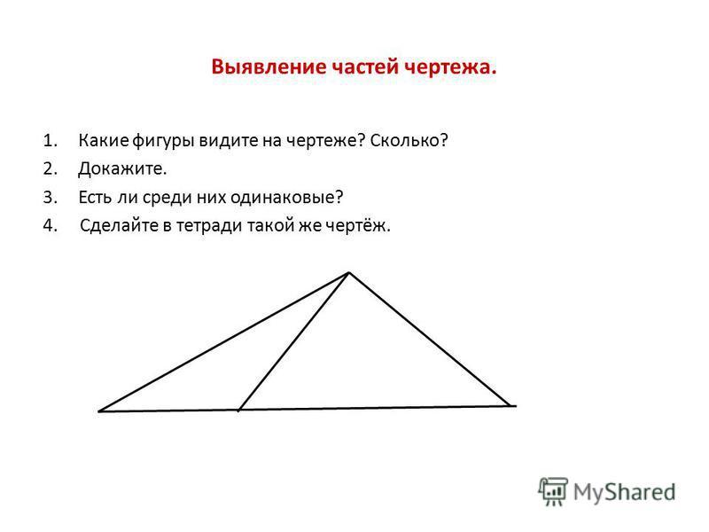 Выявление частей чертежа. 1. Какие фигуры видите на чертеже? Сколько? 2.Докажите. 3. Есть ли среди них одинаковые? 4. Сделайте в тетради такой же чертёж.