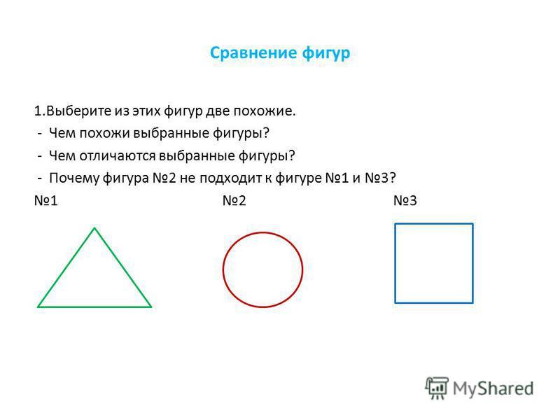 Сравнение фигур 1. Выберите из этих фигур две похожие. - Чем похожи выбранные фигуры? - Чем отличаются выбранные фигуры? - Почему фигура 2 не подходит к фигуре 1 и 3? 1 2 3