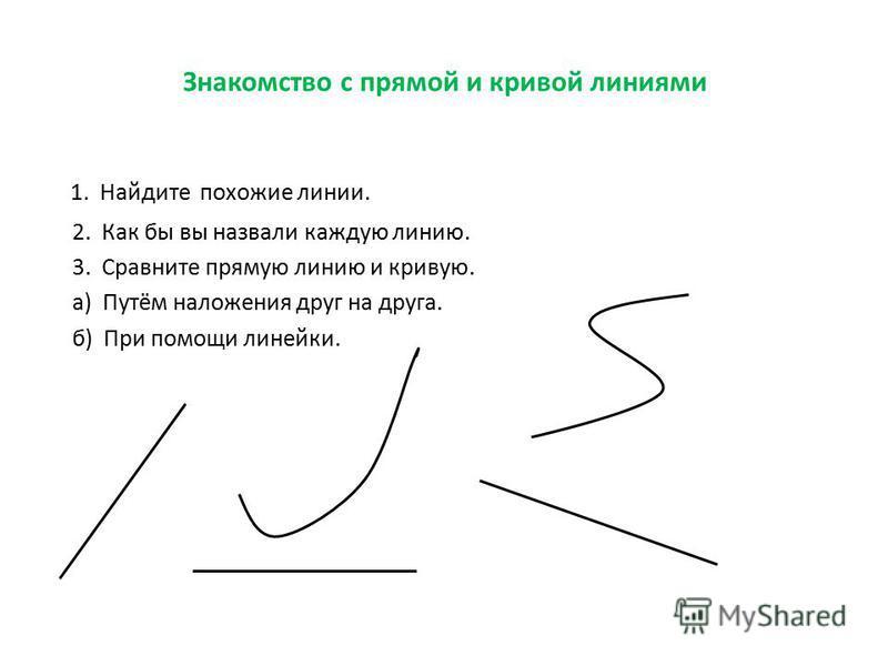 Знакомство с прямой и кривой линиями 1. Найдите похожие линии. 2. Как бы вы назвали каждую линию. 3. Сравните прямую линию и кривую. а) Путём наложения друг на друга. б) При помощи линейки.