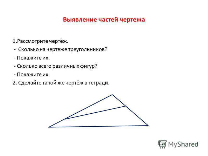 Выявление частей чертежа 1. Рассмотрите чертёж. - Сколько на чертеже треугольников? - Покажите их. - Сколько всего различных фигур? - Покажите их. 2. Сделайте такой же чертёж в тетради.