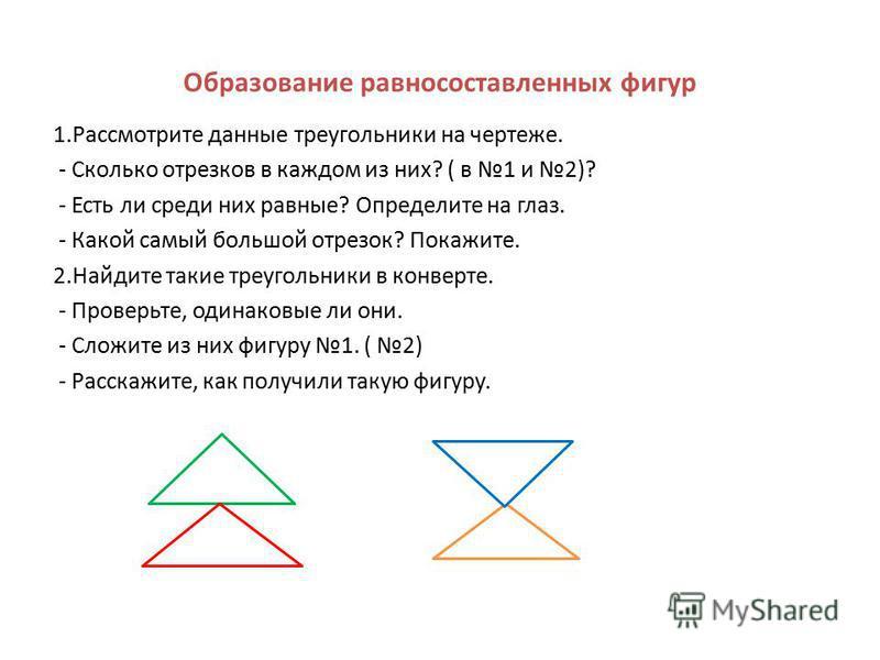 Образование равносоставленных фигур 1. Рассмотрите данные треугольники на чертеже. - Сколько отрезков в каждом из них? ( в 1 и 2)? - Есть ли среди них равные? Определите на глаз. - Какой самый большой отрезок? Покажите. 2. Найдите такие треугольники