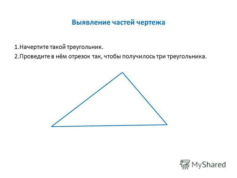 Выявление частей чертежа 1. Начертите такой треугольник. 2. Проведите в нём отрезок так, чтобы получилось три треугольника.