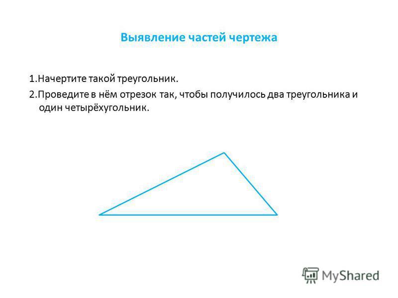 Выявление частей чертежа 1. Начертите такой треугольник. 2. Проведите в нём отрезок так, чтобы получилось два треугольника и один четырёхугольник.