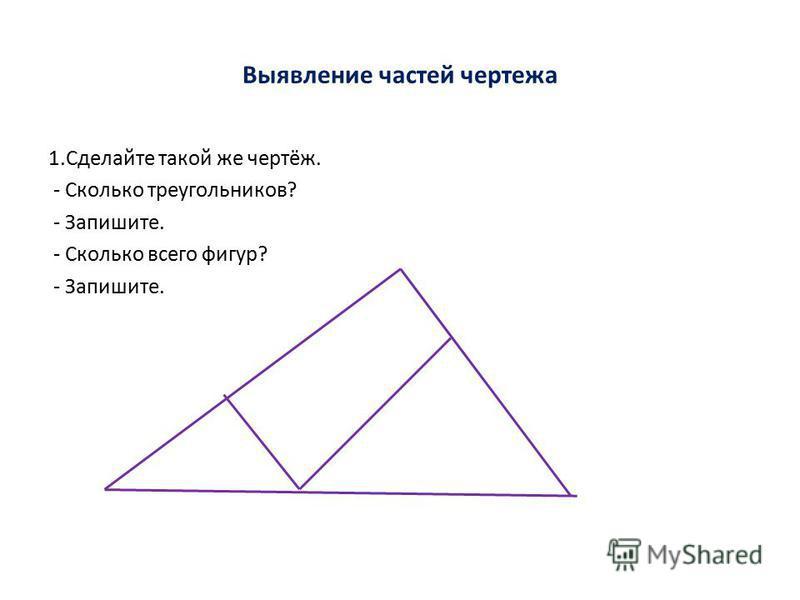 Выявление частей чертежа 1. Сделайте такой же чертёж. - Сколько треугольников? - Запишите. - Сколько всего фигур? - Запишите.