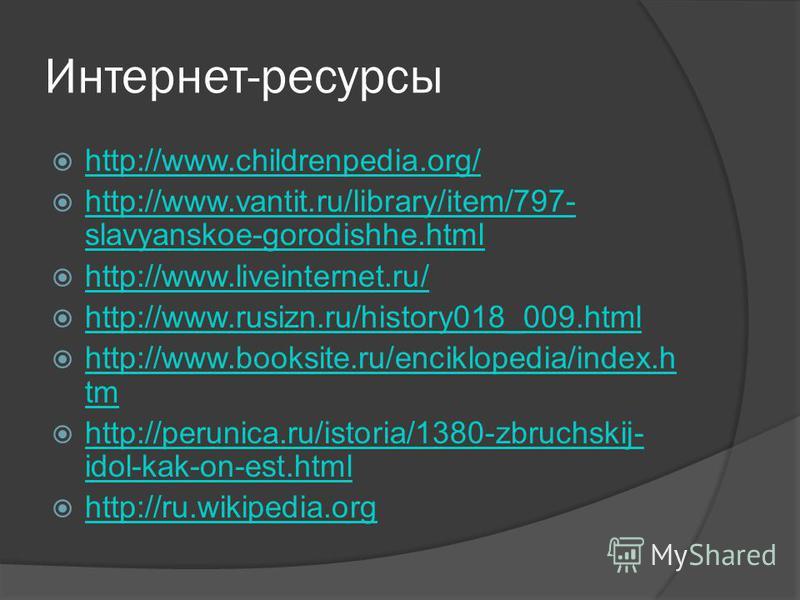 Интернет-ресурсы http://www.childrenpedia.org/ http://www.vantit.ru/library/item/797- slavyanskoe-gorodishhe.html http://www.vantit.ru/library/item/797- slavyanskoe-gorodishhe.html http://www.liveinternet.ru/ http://www.rusizn.ru/history018_009. html
