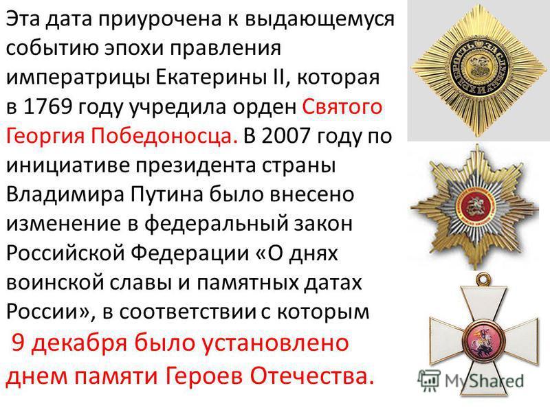 Эта дата приурочена к выдающемуся событию эпохи правления императрицы Екатерины II, которая в 1769 году учредила орден Святого Георгия Победоносца. В 2007 году по инициативе президента страны Владимира Путина было внесено изменение в федеральный зако