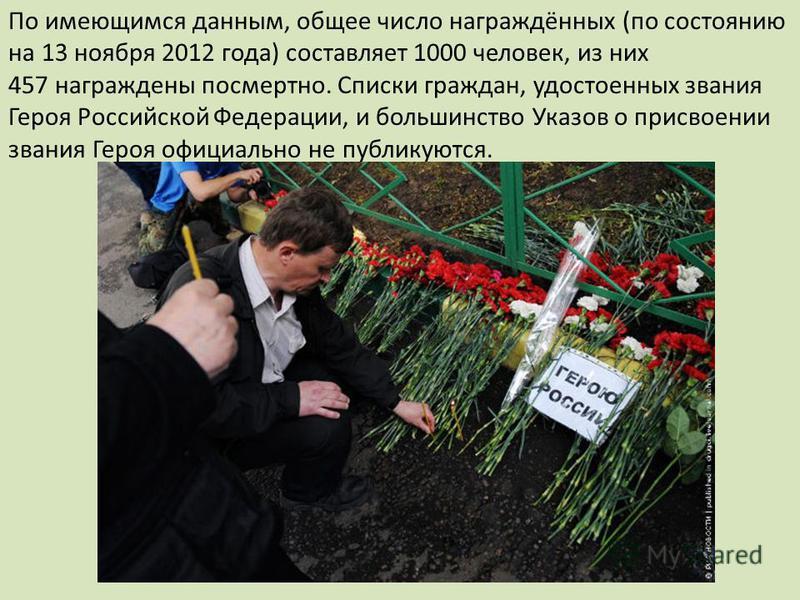 По имеющимся данным, общее число награждённых (по состоянию на 13 ноября 2012 года) составляет 1000 человек, из них 457 награждены посмертно. Списки граждан, удостоенных звания Героя Российской Федерации, и большинство Указов о присвоении звания Геро
