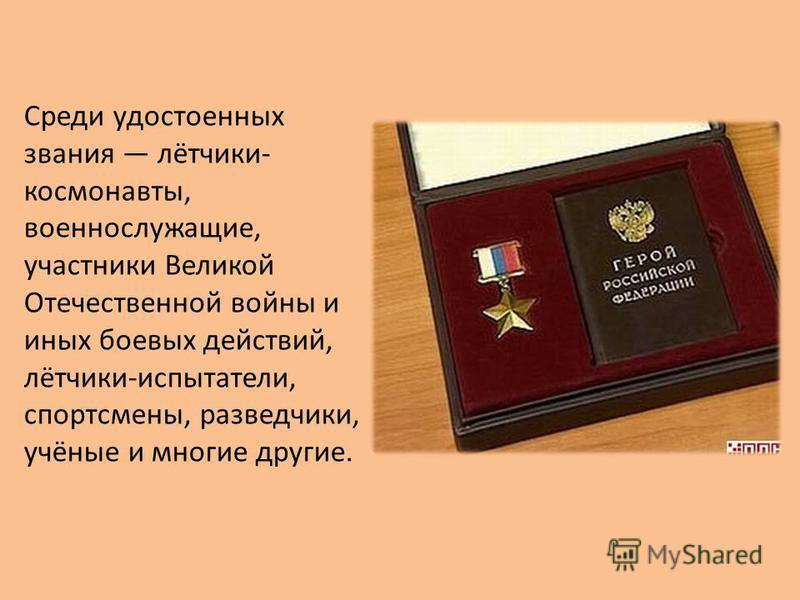 Среди удостоенных звания лётчики- космонавты, военнослужащие, участники Великой Отечественной войны и иных боевых действий, лётчики-испытатели, спортсмены, разведчики, учёные и многие другие.