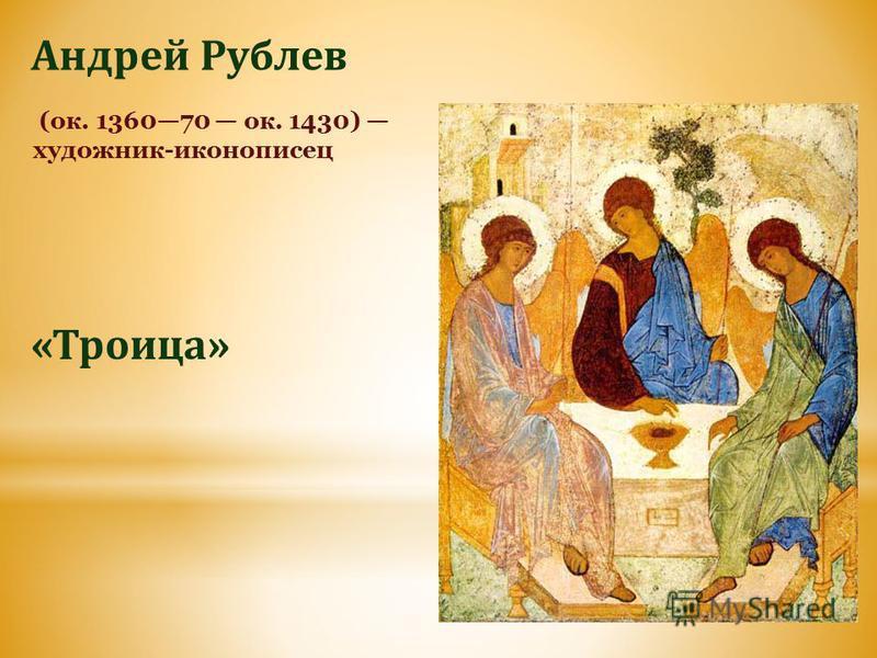 (ок. 136070 ок. 1430) художник-иконописец Андрей Рублев «Троица»