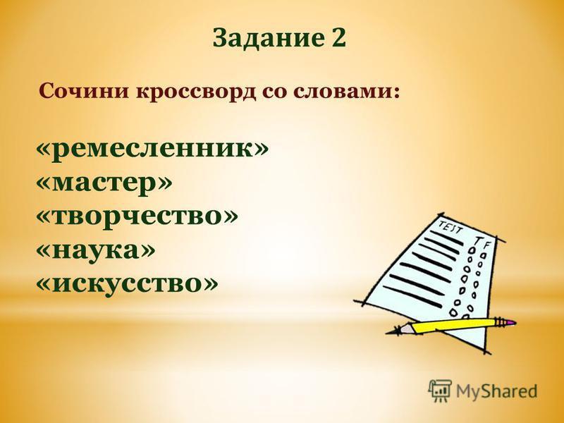 Сочини кроссворд со словами: «ремесленник» «мастер» «творчество» «наука» «искусство» Задание 2