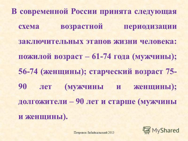 В современной России принята следующая схема возрастной периодизации заключительных этапов жизни человека: пожилой возраст – 61-74 года (мужчины); 56-74 (женщины); старческий возраст 75- 90 лет (мужчины и женщины); долгожители – 90 лет и старше (мужч