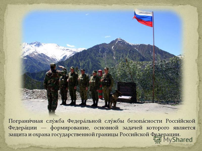 Пограни́чная слу́жба Федера́льной слу́жбы безопа́сности Росси́йской Федера́ции формирование, основной задачей которого является защита и охрана государственной границы Российской Федерации.