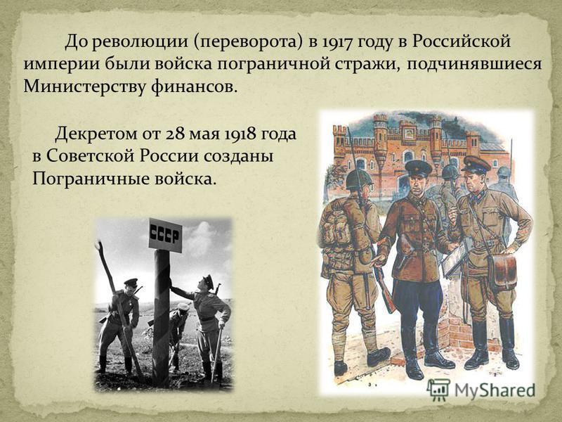 До революции (переворота) в 1917 году в Российской империи были войска пограничной стражи, подчинявшиеся Министерству финансов. Декретом от 28 мая 1918 года в Советской России созданы Пограничные войска.