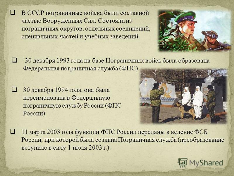 В СССР пограничные войска были составной частью Вооружённых Сил. Состояли из пограничных округов, отдельных соединений, специальных частей и учебных заведений. 30 декабря 1993 года на базе Пограничных войск была образована Федеральная пограничная слу