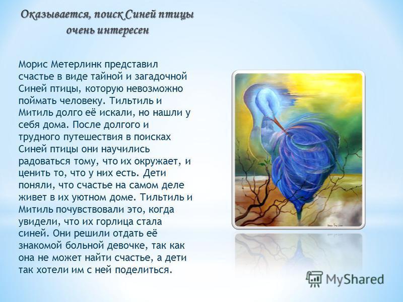 Морис Метерлинк представил счастье в виде тайной и загадочной Синей птицы, которую невозможно поймать человеку. Тильтиль и Митиль долго её искали, но нашли у себя дома. После долгого и трудного путешествия в поисках Синей птицы они научились радовать
