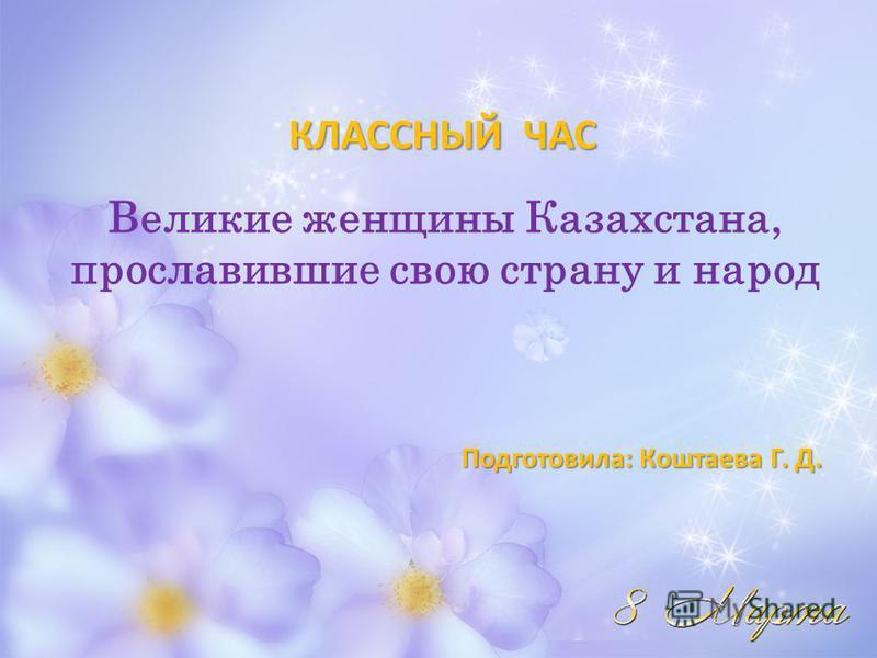 КЛАССНЫЙ ЧАС Подготовила: Коштаева Г. Д. Подготовила: Коштаева Г. Д. Великие женщины Казахстана, прославившие свою страну и народ