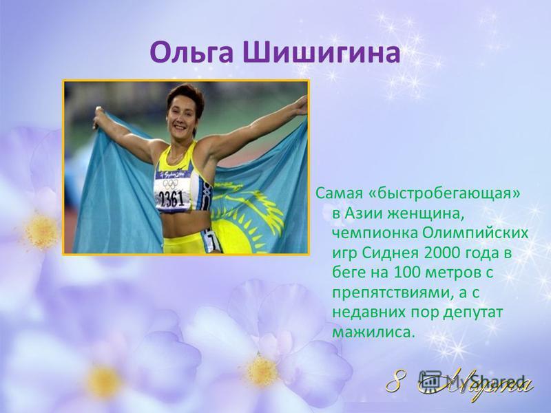 Ольга Шишигина Самая «быстробегающая» в Азии женщина, чемпионка Олимпийских игр Сиднея 2000 года в беге на 100 метров с препятствиями, а с недавних пор депутат мажилиса.