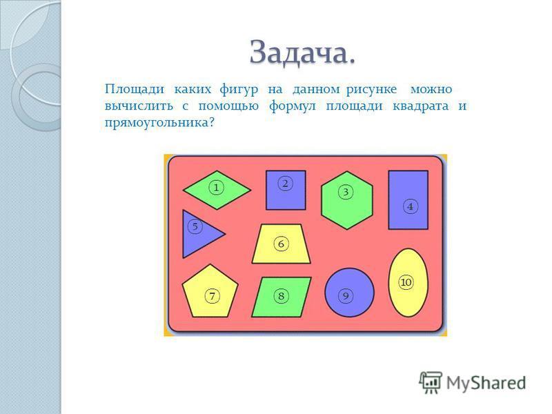 Задача. Задача. Площади каких фигур на данном рисунке можно вычислить с помощью формул площади квадрата и прямоугольника?