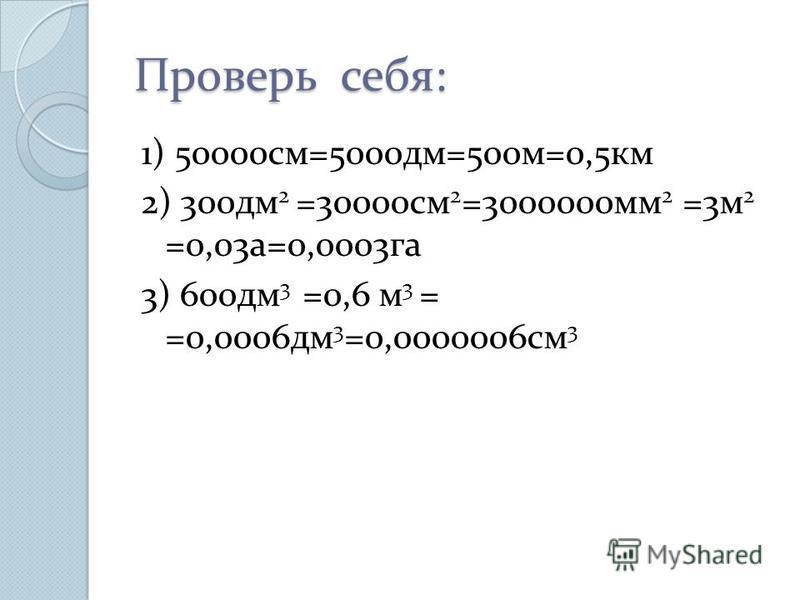 Проверь себя: 1) 50000 см=5000 дм=500 м=0,5 км 2) 300 дм 2 =30000 см 2 =3000000 мм 2 =3 м 2 =0,03 а=0,0003 га 3) 600 дм 3 =0,6 м 3 = =0,0006 дм 3 =0,0000006 см 3