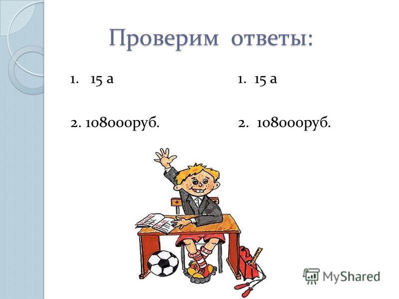 Проверим ответы: Проверим ответы: 1. 15 а 2. 108000 руб. 1. 15 а 2. 108000 руб.