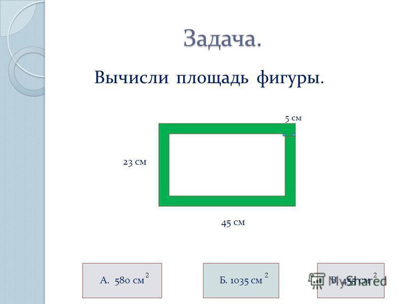 Задача. Задача. Вычисли площадь фигуры. 23 см 45 см А. 580 см 5 см Б. 1035 смс. 455 см