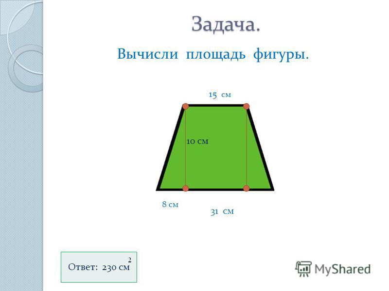 Задача. Задача. Вычисли площадь фигуры. 15 см 10 см 31 см 8 см Ответ: 230 см