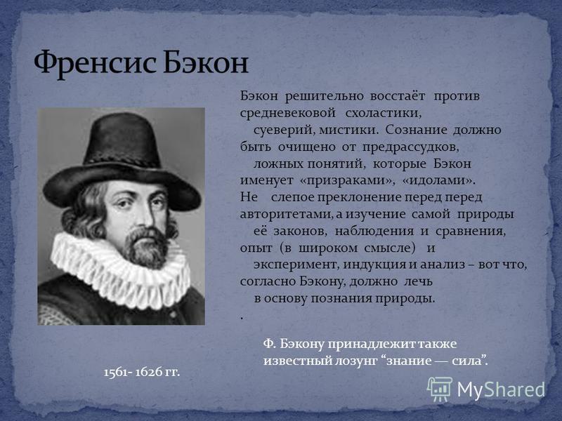 1561- 1626 гг. Бэкон решительно восстаёт против средневековой схоластики, суеверий, мистики. Сознание должно быть очищено от предрассудков, ложных понятий, которые Бэкон именует «призраками», «идолами». Не слепое преклонение перед перед авторитетами,