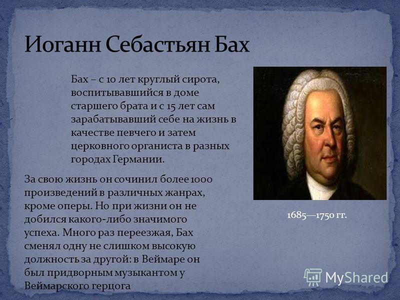 16851750 гг. За свою жизнь он сочинил более 1000 произведений в различных жанрах, кроме оперы. Но при жизни он не добился какого-либо значимого успеха. Много раз переезжая, Бах сменял одну не слишком высокую должность за другой: в Веймаре он был прид