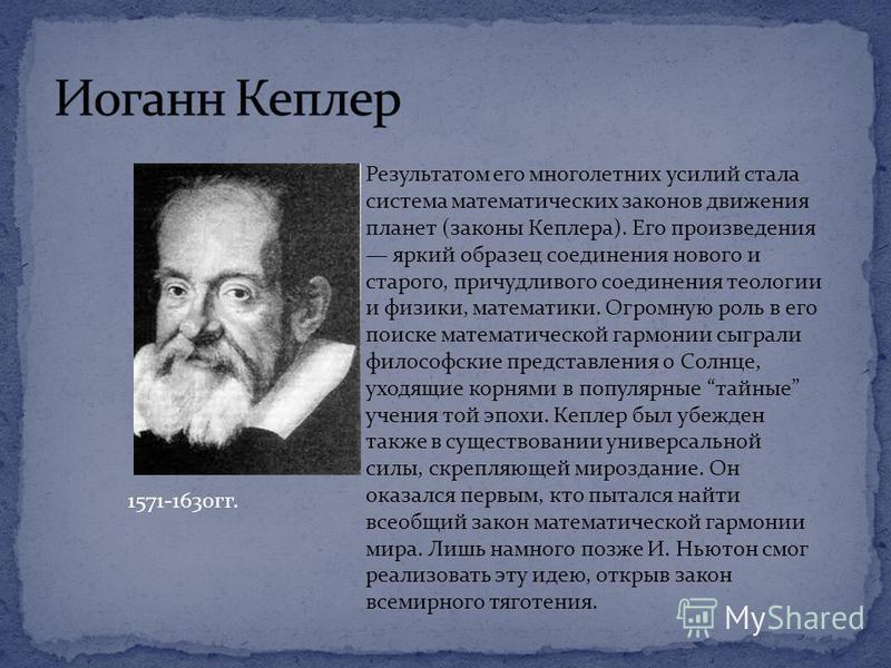 1571-1630 гг. Результатом его многолетних усилий стала система математических законов движения планет (законы Кеплера). Его произведения яркий образец соединения нового и старого, причудливого соединения теологии и физики, математики. Огромную роль в