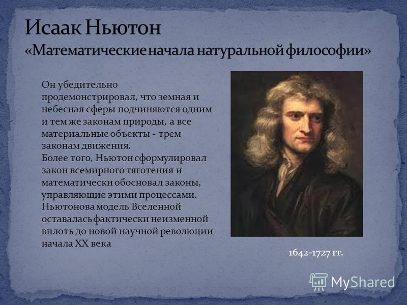 1642-1727 гг. Он убедительно продемонстрировал, что земная и небесная сферы подчиняются одним и тем же законам природы, а все материальные объекты - трем законам движения. Более того, Ньютон сформулировал закон всемирного тяготения и математически об