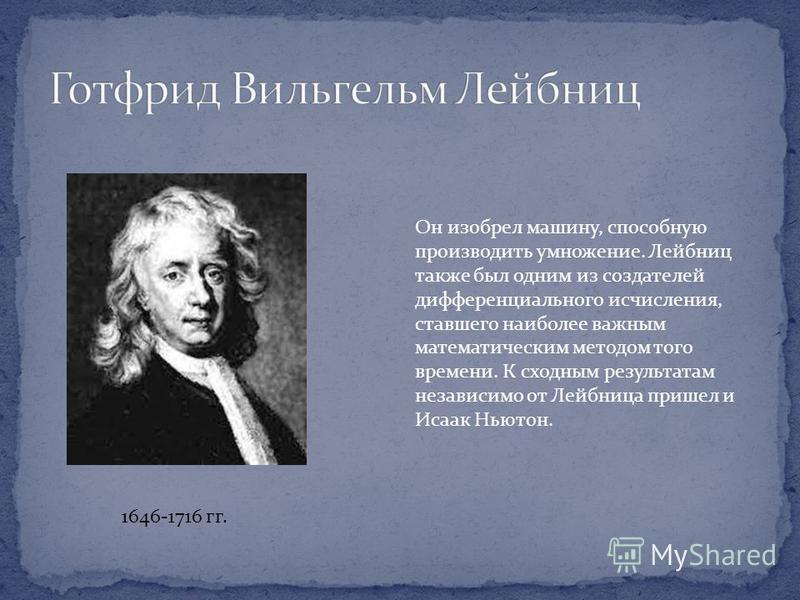 1646-1716 гг. Он изобрел машину, способную производить умножение. Лейбниц также был одним из создателей дифференциального исчисления, ставшего наиболее важным математическим методом того времени. К сходным результатам независимо от Лейбница пришел и