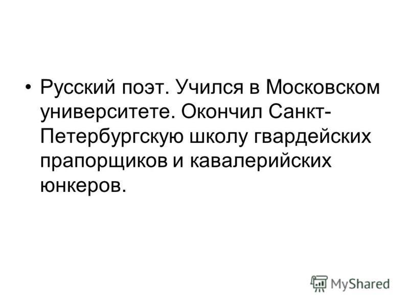 Русский поэт. Учился в Московском университете. Окончил Санкт- Петербургскую школу гвардейских прапорщиков и кавалерийских юнкеров.