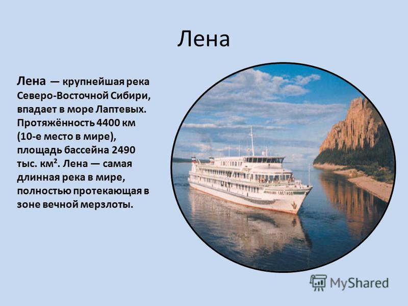 Лена Лена крупнейшая река Северо-Восточной Сибири, впадает в море Лаптевых. Протяжённость 4400 км (10-е место в мире), площадь бассейна 2490 тыс. км². Лена самая длинная река в мире, полностью протекающая в зоне вечной мерзлоты.