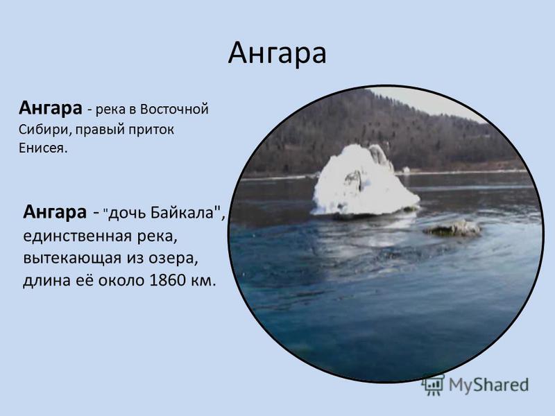 Ангара Ангара -  дочь Байкала, единственная река, вытекающая из озера, длина её около 1860 км. Ангара - река в Восточной Сибири, правый приток Енисея.