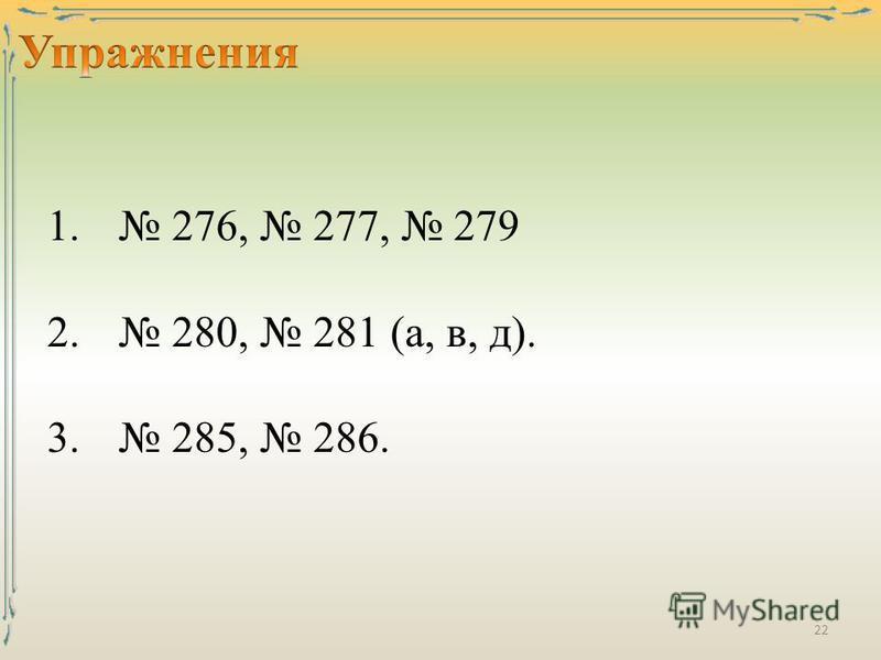 1. 276, 277, 279 2. 280, 281 (а, в, д). 3. 285, 286. 22