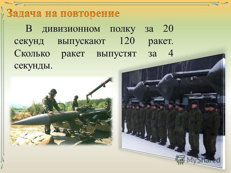 В дивизионном полку за 20 секунд выпускают 120 ракет. Сколько ракет выпустят за 4 секунды. 23